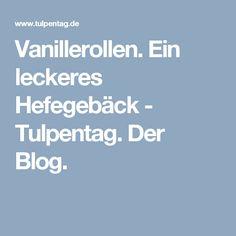 Vanillerollen. Ein leckeres Hefegebäck - Tulpentag. Der Blog.