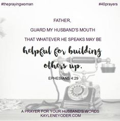 Father, guard my husbamd'so mouth that whatever he speaks may be helpful for building others up. Amen