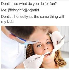 haha i hate going to the dentist so much