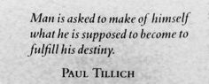 Man is asked to make of himself what he is supposed to become to fulfill his destiny. - Paul Tillich