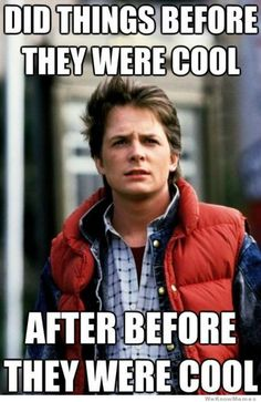 Did things before they were cool after before they were cool. Hipster Marty McFly, Back to the Future.