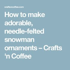 How to make adorable, needle-felted snowman ornaments – Crafts 'n Coffee