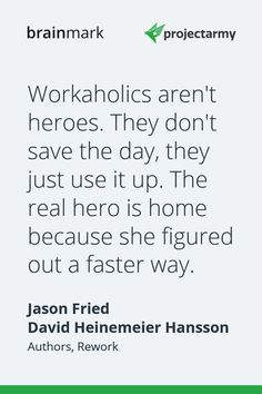 """""""Workaholics aren't heroes. They don't save the day, they just use it up. The real hero is home because she figured out a faster way."""" - Jason Fried and David Heinemeier Hansson, Authors of Rework Jason Fried, Real Hero, Authors, Motivational Quotes, Mindfulness, David, Marketing, Business, Food"""