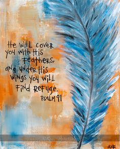 "~One of my favorite Psalms ""He shall cover thee with His feathers, and under His wings shalt thou trust: His truth shall be thy shield and buckler."" - Psalm 91:4"