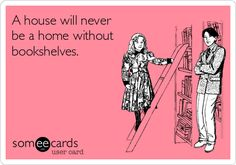 A house will never be a home without bookshelves. My future home will be the homiest of homes with bookshelves everywhere.