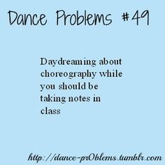 Dance problems: So that's why I don't remember what happened in class :)