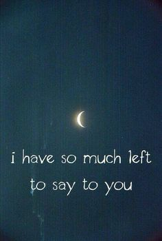 I have so much left to say to you...