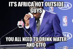 It's africa hot outside guys You All need to drink water and gtfo ...