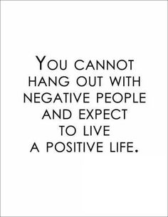You cannot hang out w/ negative ppl and expect to live a positive life.
