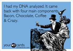 I had my DNA analyzed. It came back with four main components. Bacon, Chocolate, Coffee & Crazy.