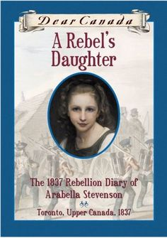 A Rebel's Daughter: The 1837 Rebellion Diary of Arabella Stevenson, Toronto, Upper Canada, 1837 by Janet Lunn (2006)