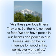 """""""Are these perilous times? But there is no need to fear. We can have peace in our hearts and peace in our homes. We can be an influence for good in this world, every one of us."""" ~Gordon B. Family Proclamation, Proclamation To The World, Daily Words Of Wisdom, Perilous Times, Finding Jesus, World Quotes, Church Quotes, General Conference, Be True To Yourself"""
