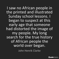 I saw no African people in the printed and illustrated Sunday school lessons. I began to suspect at this early age that someone had distorted the image of my people. My long search for the true history of African people the world over began. - John Henrik Clarke #1