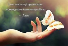Don't miss today's opportunities by worrying about tomorrow's problems