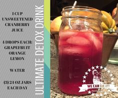 Ultimate Detox Drink Challenge!  1cup unsweetened cranberry Juice 4 drops each of lemon, orange, grapefruit oil, fill the rest with water using 24oz glass cup.  Drink 3 times a day.  Great health and weigh loss management naturally, safe, fell amazing!