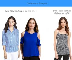 Dressing a Banana Body Shape (Great article) 1 Wear tops that end at the middle of the hips (Enhances waist/hip differences) 2 Choose semi-fitted clothing (too tight will accentuate lack of waist & baggy will make you look boxy).3 Don't tuck in tops if you have a short waist. (If you do tuck, remember to blouse) 4 Wear detailing on top of shirts. 5 Avoid pockets, patterns or detail around the waist 6 Avoid wrap tops or dresses.7 Wear belts low, without detailing or in low contrast. etc
