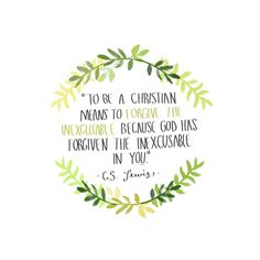 """""""To be a Christian means to forgive the inexcusable because God has forgiven the inexcusable in you"""" --C.S Lewis"""