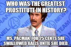 Ms. Pacman was a slut? Childhood ruined. Lol! ;D LO