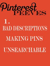 Pinterest Peeve #1 Bad descriptions making pins unsearchable.  stop saying 'cute'!  that won't help me search for what I want!