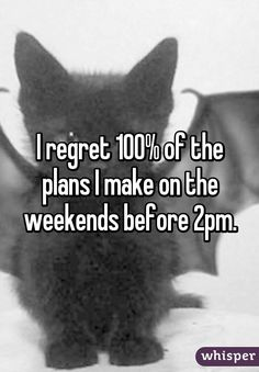 I regret 100% of the plans I make on the weekends before 2pm.
