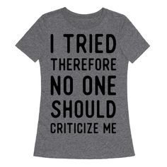 "I Tried Therefore No One Should Criticize Me - Whether you're failing in the gym, in the class room or just failing at life, the important thing is that you tried. This funny shirt featuring the quote ""I Tried Therefore No One Should Criticize Me"" is perfect for anyone who can do anything."