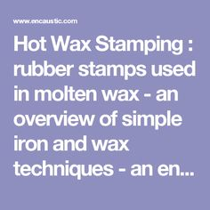 Hot Wax Stamping : rubber stamps used in molten wax - an overview of simple iron and wax techniques - an encaustic art project to help you learn the skills
