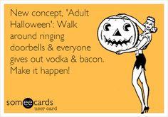 New concept, 'Adult Halloween': Walk around ringing doorbells & everyone gives out vodka & bacon. Make it happen!