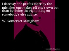 W. Somerset Maugham - quote -- I daresay one profits more by the mistakes one makes off one's own bat than by doing the right thing on somebody's else advice. #quote #quotation #aphorism