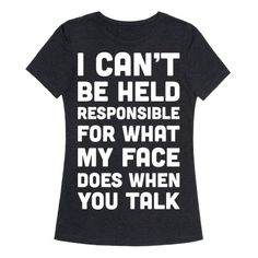"""It's true. (Show off your sassy side and confident attitude. This sassy design features the text """"I Can't Be Held Responsible For What My Face Does When You Talk"""" for those with a sassy attitude, confidence, and uncontrollable RBF. T Shirts With Sayings, Cool T Shirts, Sassy Shirts, Meme T Shirts, Sassy Sayings, Men Shirts, Shirt Desing, Shirt Print Design, Sweet Shirt"""