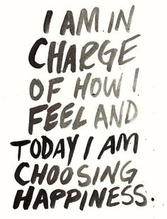 "Inspiring quote: ""I am in charge of how I feel, and today I am choosing happiness."""