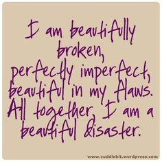 I will always be a beautiful disaster. I am beautifully broken, perfectly imperfect, beautifukl in my flaws. All together, I am a beautiful disaster. This is a motivational quote we live by at beautiful disaster. Great Quotes, Quotes To Live By, Inspirational Quotes, Random Quotes, Awesome Quotes, Witty Quotes, Motivational Sayings, True Quotes, The Words