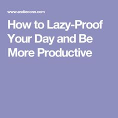 How to Lazy-Proof Your Day and Be More Productive