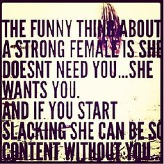"""The funny thing about a strong female is she doesn't need you...she wants you. And if you start slacking, she can be so content without you."""