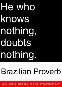 He who knows nothing, doubts nothing. - Brazilian Proverb #proverbs #quotes