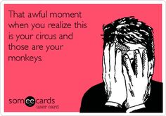 That awful moment when you realize this is your circus and those are your monkeys. | Workplace Ecard