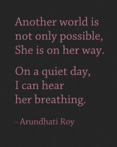 ~Arundhati Roy... really powerful quote