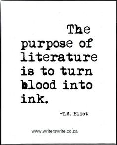 """""""The purpose of literature is to turn blood into ink."""" -- T.S. Eliot"""