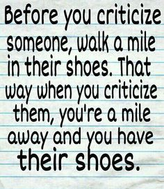 Before you criticize someone, walk a mile in their shoes. That way when you criticize them, you're a mile away and you have their shoes.