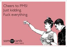 Cheers to PMS! Just kidding. Fuck everything. | Thinking Of You Ecard | someecards.com