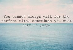 Be a risk taker, live your life on the edge sometimes.