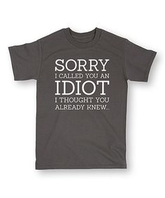 Look at this #zulilyfind! Charcoal 'Sorry I Called You An Idiot' Tee…