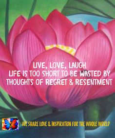 Live, love, laugh Life is too short to be wasted by thoughts of regret & resentment.