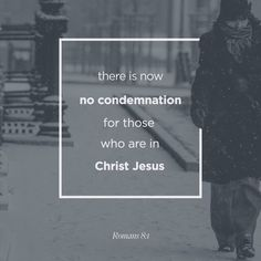 """""""There is therefore now no condemnation to them which are in Christ Jesus, who walk not after the flesh, but after the Spirit. For the law of the Spirit of life in Christ Jesus hath made me free from the law of sin and death."""" [Romans 8:1-2]"""