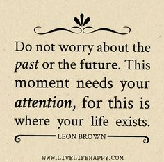 Do not worry about the past or the future. This moment needs your attention, for this is where your life exists.