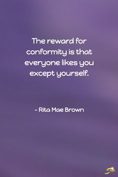 """""""The reward for conformity is that everyone likes you except yourself."""" - Rita Mae Brown http://theshiftnetwork.com/?utm_source=pinterest&utm_medium=social&utm_campaign=quote"""