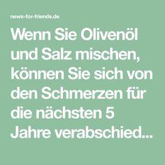 Wenn Sie Olivenöl und Salz mischen, können Sie sich von den Schmerzen für die nächsten 5 Jahre verabschieden – news-for-friends.de