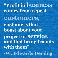 Profit in business comes from repeat customers.