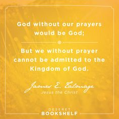 """""""God without our prayers would be God; but we without prayer cannot be admitted to the Kingdom of God."""" —James E. Talmage, Jesus the Christ. Get this eBook FREE + 7 others when you download our FREE app http://delivr.com/2vvtc  #prayer"""
