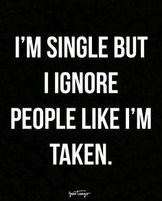 """I'm single but I ignore people like I'm taken."""