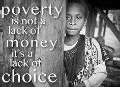 Poverty is not a lack of money. It's a lack of choice.